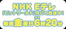 NHK Eテレ 金曜日夕方6時20分「ビットワールド」内にて4月8日放送スタート